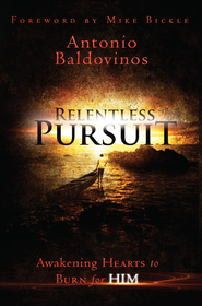 Relentless Pursuit: Awakening Hearts to Burn for Him - eBook  -     By: Antonio Baldovinos