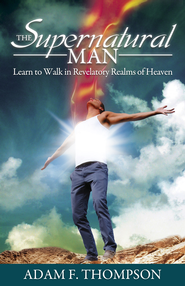The Supernatural Man: Learn to Walk in Revelatory Realms of Heaven - eBook  -     By: Adam Thompson