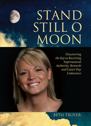 Stand Still O Moon: Discovering the Key to Receiving Supernatural Authority, Rewards, and Latter Day Endurance - eBook  -     By: Beth Troyer