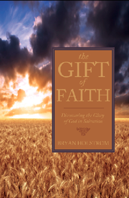The Gift of Faith: Discovering the Glory of God in Salvation - eBook  -     By: Bryan Holstrom
