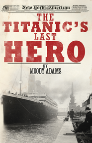 The Titanic's Last Hero: A Startling True Story That Can Change Your Life Forever - eBook  -     By: Moody Adams