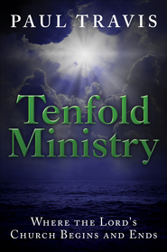 Tenfold Ministry: Where the Lord's Church Begins and Ends - eBook  -     By: Paul Travis