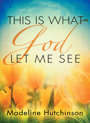 This is What God Let Me See - eBook  -     By: Madeline Hutchinson