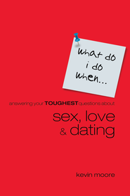 What Do I Do When?: Answering Teens Toughest Questions About Sex, Love, and Dating - eBook  -     By: Kevin Moore