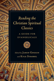 Reading the Christian Spiritual Classics: A Guide for Evangelicals - eBook  -     By: Jamin Goggin, Kyle Strobel