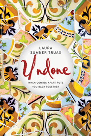 Undone: When Coming Apart Puts You Back Together - eBook  -     By: Laura Sumner Truax