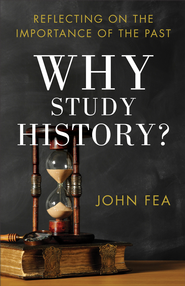 Why Study History?: Reflecting on the Importance of the Past - eBook  -     By: John Fea