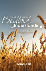 Field of Blessing - Beyond Understanding: Holding on to Faith in Circumstances Beyond Understanding  -     By: Elaine Ellis