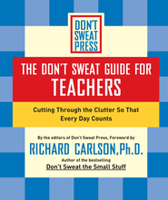 The Don't Sweat Guide for Teachers: Cutting Through the Clutter so that Every Day Counts - eBook  -     By: Richard Carlson
