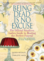Being Dead Is No Excuse: The Official Southern Ladies Guide to Hosting the Perfect Funeral - eBook  -     By: Gayden Metcalfe, Charlotte Hays