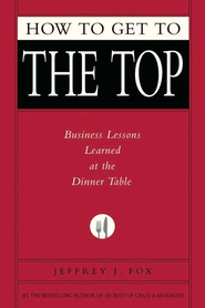 How to Get to the Top: Business Lessons Learned at the Dinner Table - eBook  -     By: Jeffrey J. Fox
