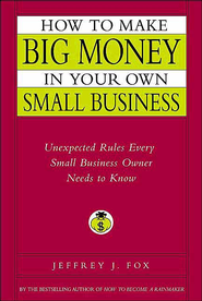 How to Make Big Money in Your Own Small Business: Unexpected Rules Every Small Business Owner Needs to Know - eBook  -     By: Jeffrey J. Fox
