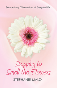 Stopping to Smell the Flowers: Extraordinary Observations of Everyday Life - eBook  -     By: Stephanie Malo