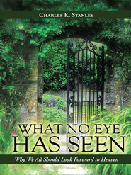 What No Eye Has Seen: Why We All Should Look Forward to Heaven - eBook  -     By: Charles K. Stanley