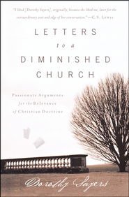 Letters to a Diminished Church: Passionate Arguments for the Relevance of Christian Doctrine  -     By: Dorothy L. Sayers