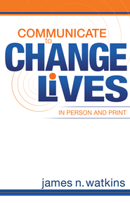 Communicate to Change Lives: in person and print - eBook  -     By: James N. Watkins