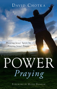 Power Praying: Hearing Jesus' Spirit by Praying Jesus' Prayer - eBook  -     By: David Chotka