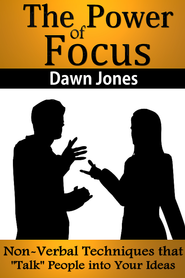 The Power of Focus: What Are You Not Saying? Nonverbal Techniques That Talk People into Your Ideas without Saying a Word - eBook  -     By: Dawn Jones