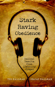 Stark Raving Obedience: Radical Results from Listening Prayer - eBook  -     By: Ted Kallman, Isaiah Kallman