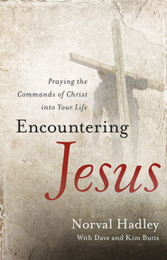 Encountering Jesus: Praying the Commands of Christ into Your Life - eBook  -     By: Norval Hadley