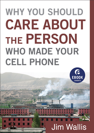 Why You Should Care about the Person Who Made Your Cell Phone (Ebook Shorts) - eBook  -     By: Jim Wallis