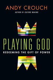 Playing God: Redeeming the Gift of Power - eBook  -     By: Andy Crouch