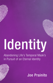 Identity: Abandoning Life's Temporal Mask's in Pursuit of an Eternal Identity - eBook  -     By: Joe Prainito