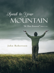 Speak to Your Mountain: Be Thou Removed - eBook  -     By: John Robertson