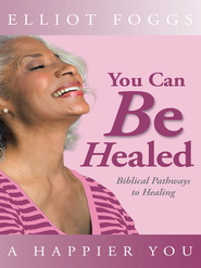 You Can Be Healed: Biblical Pathways to Healing - eBook  -     By: Elliot Foggs