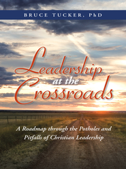 Leadership at the Crossroads: A Roadmap through the Potholes and Pitfalls of Christian Leadership - eBook  -     By: Bruce Tucker