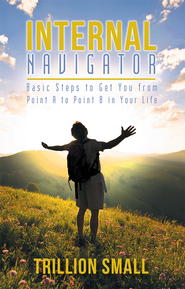 Internal Navigator: Basic Steps to Get You from Point A to Point B in Your Life - eBook  -     By: Trillion Small