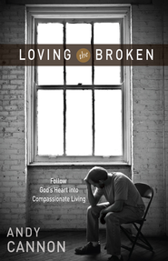 Loving the Broken: Follow God's Heart into Compassionate Living - eBook  -     By: Andy Cannon