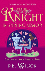 Your Knight in Shining Armor: Discovering Your Lifelong Love - eBook  -     By: P.B. Wilson