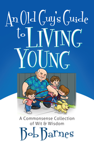 Old Guy's Guide to Living Young, An: A Common-Sense Collection of Wit and Wisdom - eBook  -     By: Bob Barnes