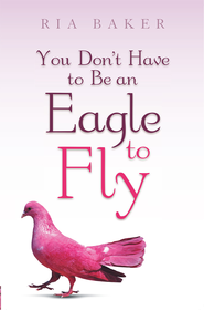 You Don't Have to Be an Eagle to Fly - eBook  -     By: Ria Baker