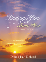 Finding Him in the Secret Place: A Spiritual Journey - eBook  -     By: Donna DeBard