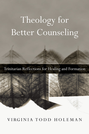 Theology for Better Counseling: Trinitarian Reflections for Healing and Formation - eBook  -     By: Virginia Todd Holeman