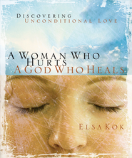 A Woman Who Hurts, A God Who Heals: Discovering Unconditional Love - eBook  -     By: Elsa Kok
