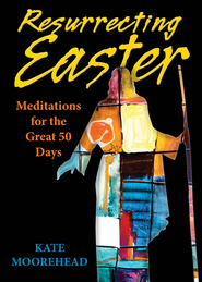 Resurrecting Easter: Meditations for the Great 50 Days - eBook  -     By: Kate Moorehead