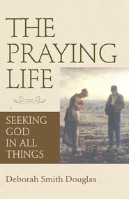 The Praying Life: Seeking God in All Things - eBook  -     By: Deborah Smith Douglas