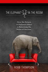 Elephant in the Room: How The Return of Personal Ethics is Rewriting The Rules of Success - eBook  -     By: Robb D. Thompson