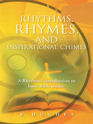 Rhythms, Rhymes, and Inspirational Chimes: A Rhythmic introduction to basic Bible truths. - eBook  -     By: R. Hughes