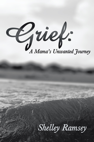 Grief: A Mamas Unwanted Journey - eBook  -     By: Shelley Ramsey