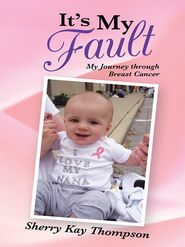 It's My Fault: My Journey through Breast Cancer - eBook  -     By: Sherry Thompson