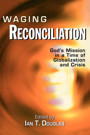 Waging Reconciliation: God's Mission in a Time of Globalization and Crisis - eBook  -     Edited By: Ian T. Douglas     By: Ian T. Douglas(Ed.)