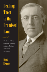 Leading Them to the Promised Land: Woodrow Wilson, Covenant Theology, and the Mexican Revolution, 1913-1916 - eBook  -     By: Mark Benbow