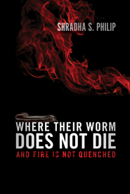 Where Their Worm Does Not Die: And Fire Is Not Quenched - eBook  -     By: Shradha S. Philip