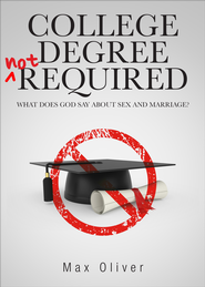 College Degree Not Required: What does God say about sex and marriage? - eBook  -     By: Max Oliver