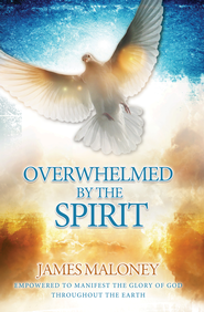 Overwhelmed by the Spirit: Empowered to Manifest the Glory of God Throughout the Earth - eBook  -     By: James Maloney