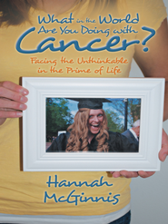 What in the World Are You Doing with Cancer?: Facing the Unthinkable in the Prime of Life - eBook  -     By: Hannah McGinnis